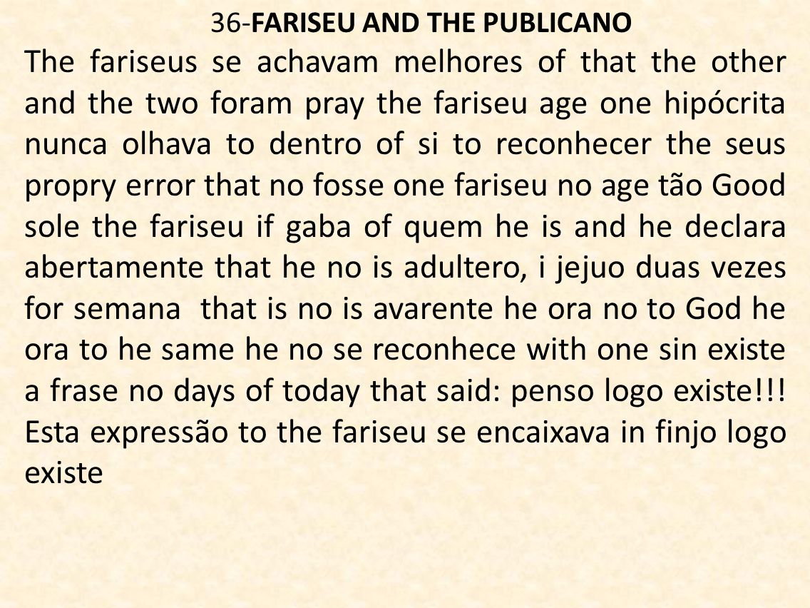 36-FARISEU AND THE PUBLICANO The fariseus se achavam melhores of that the other and the two foram pray the fariseu age one hipócrita nunca olhava to dentro of si to reconhecer the seus propry error that no fosse one fariseu no age tão Good sole the fariseu if gaba of quem he is and he declara abertamente that he no is adultero, i jejuo duas vezes for semana that is no is avarente he ora no to God he ora to he same he no se reconhece with one sin existe a frase no days of today that said: penso logo existe!!.