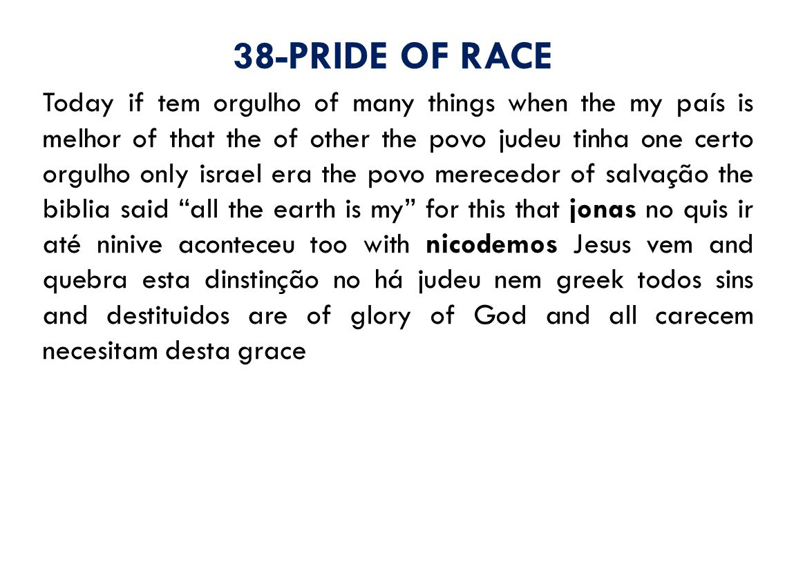 38-PRIDE OF RACE Today if tem orgulho of many things when the my país is melhor of that the of other the povo judeu tinha one certo orgulho only israel era the povo merecedor of salvação the biblia said all the earth is my for this that jonas no quis ir até ninive aconteceu too with nicodemos Jesus vem and quebra esta dinstinção no há judeu nem greek todos sins and destituidos are of glory of God and all carecem necesitam desta grace