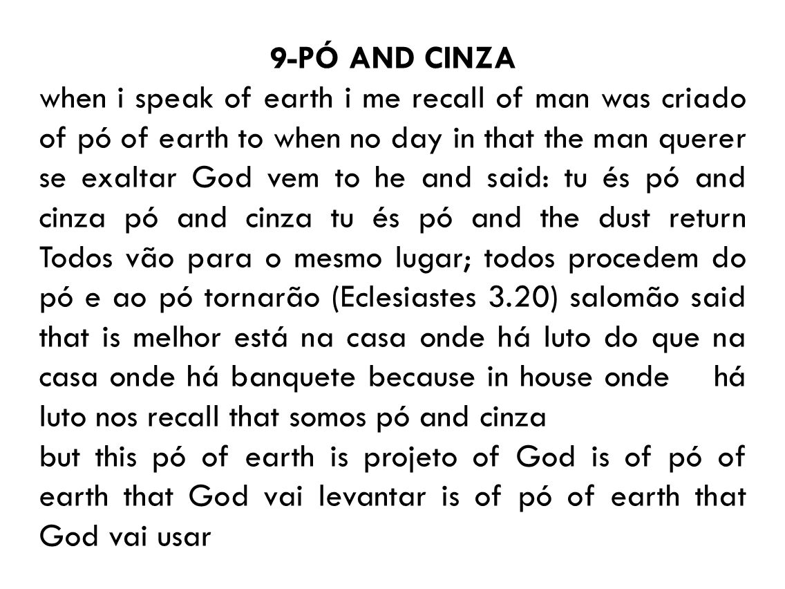 9-PÓ AND CINZA when i speak of earth i me recall of man was criado of pó of earth to when no day in that the man querer se exaltar God vem to he and said: tu és pó and cinza pó and cinza tu és pó and the dust return Todos vão para o mesmo lugar; todos procedem do pó e ao pó tornarão (Eclesiastes 3.20) salomão said that is melhor está na casa onde há luto do que na casa onde há banquete because in house onde há luto nos recall that somos pó and cinza but this pó of earth is projeto of God is of pó of earth that God vai levantar is of pó of earth that God vai usar