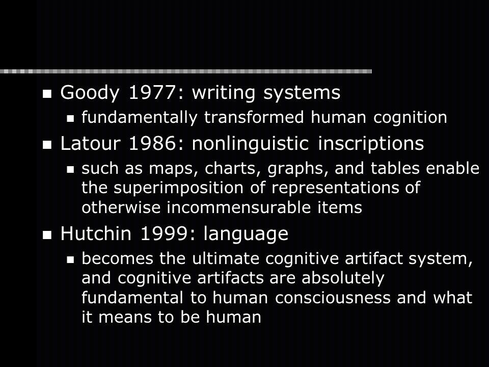 Goody 1977: writing systems fundamentally transformed human cognition Latour 1986: nonlinguistic inscriptions such as maps, charts, graphs, and tables enable the superimposition of representations of otherwise incommensurable items Hutchin 1999: language becomes the ultimate cognitive artifact system, and cognitive artifacts are absolutely fundamental to human consciousness and what it means to be human