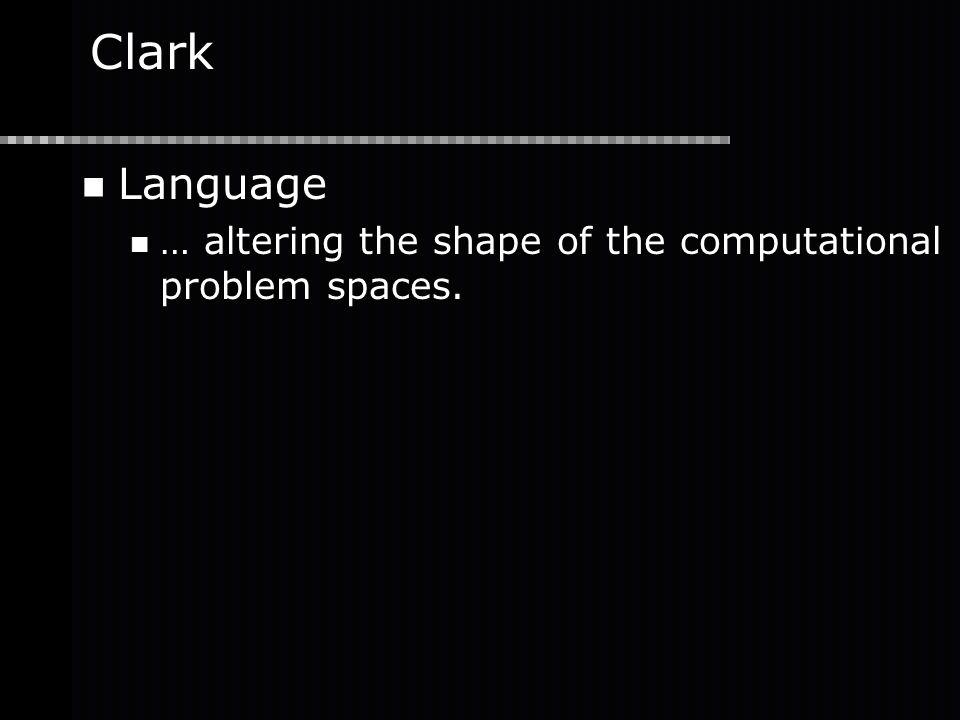 Clark Language … altering the shape of the computational problem spaces.