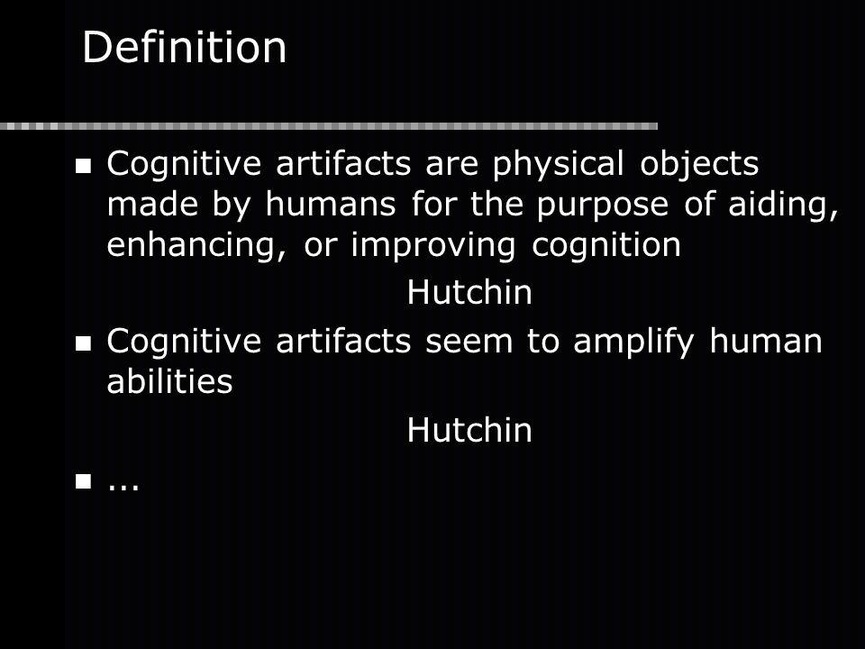 Definition Cognitive artifacts are physical objects made by humans for the purpose of aiding, enhancing, or improving cognition Hutchin Cognitive artifacts seem to amplify human abilities Hutchin...