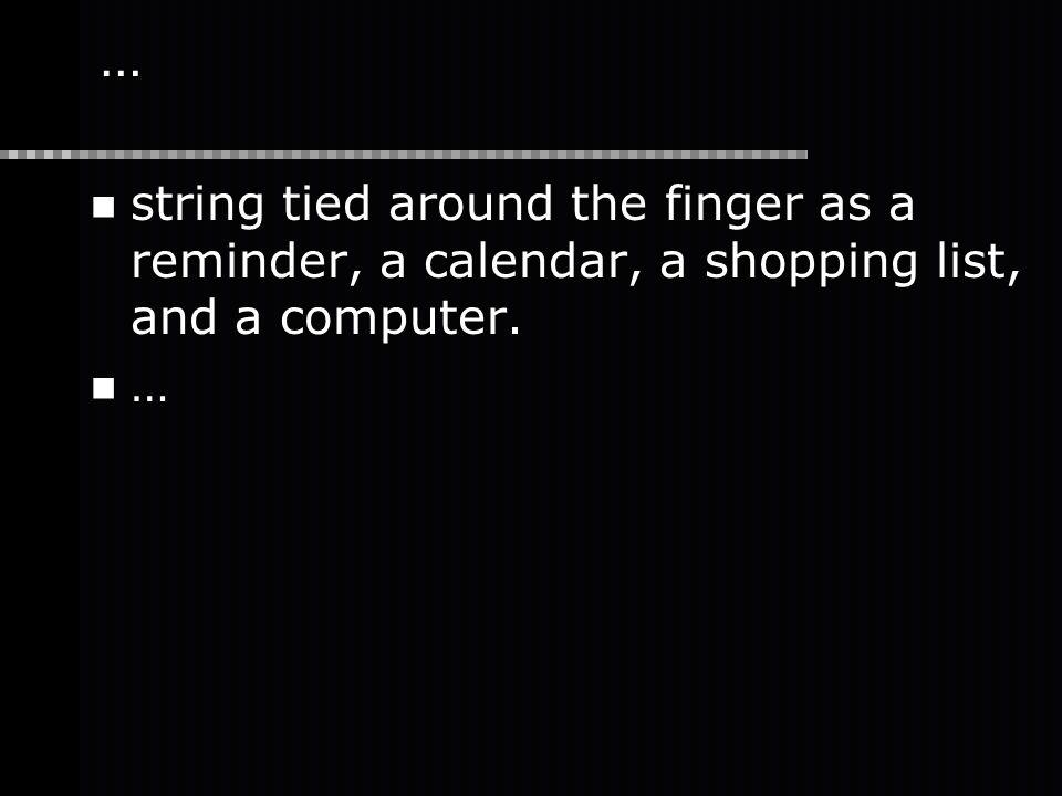 … string tied around the finger as a reminder, a calendar, a shopping list, and a computer. …