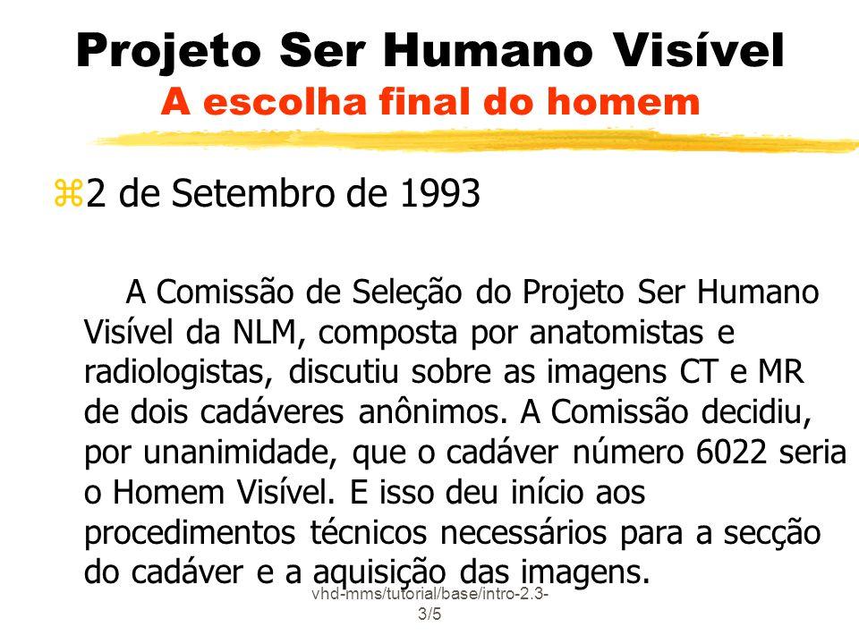 vhd-mms/tutorial/base/intro-2.3- 3/5 Projeto Ser Humano Visível A escolha final do homem z2 de Setembro de 1993 A Comissão de Seleção do Projeto Ser Humano Visível da NLM, composta por anatomistas e radiologistas, discutiu sobre as imagens CT e MR de dois cadáveres anônimos.
