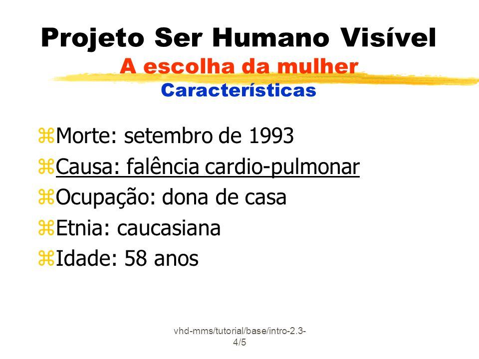 vhd-mms/tutorial/base/intro-2.3- 4/5 Projeto Ser Humano Visível A escolha da mulher Características zMorte: setembro de 1993 zCausa: falência cardio-pulmonar zOcupação: dona de casa zEtnia: caucasiana zIdade: 58 anos