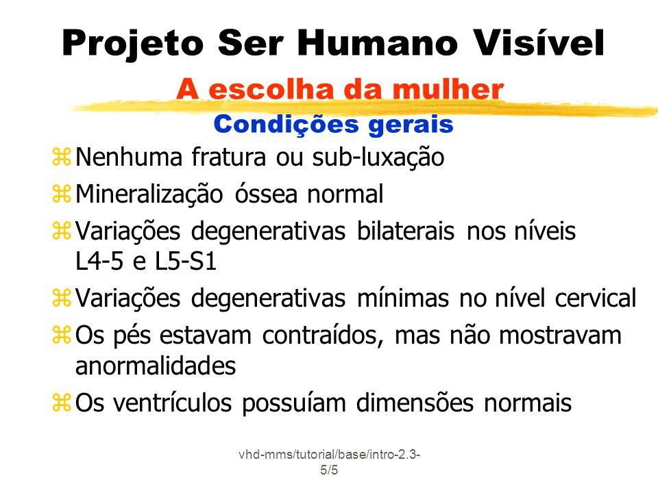 vhd-mms/tutorial/base/intro-2.3- 5/5 Projeto Ser Humano Visível A escolha da mulher Condições gerais zNenhuma fratura ou sub-luxação zMineralização óssea normal zVariações degenerativas bilaterais nos níveis L4-5 e L5-S1 zVariações degenerativas mínimas no nível cervical zOs pés estavam contraídos, mas não mostravam anormalidades zOs ventrículos possuíam dimensões normais