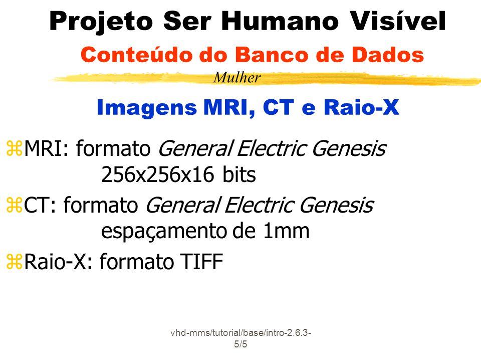 vhd-mms/tutorial/base/intro-2.6.3- 5/5 Projeto Ser Humano Visível Conteúdo do Banco de Dados Imagens MRI, CT e Raio-X zMRI: formato General Electric G