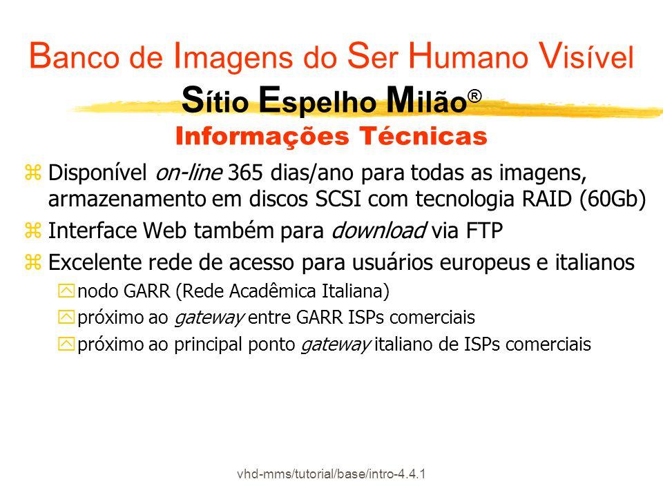 vhd-mms/tutorial/base/intro-4.4.1 zDisponível on-line 365 dias/ano para todas as imagens, armazenamento em discos SCSI com tecnologia RAID (60Gb) zInterface Web também para download via FTP zExcelente rede de acesso para usuários europeus e italianos ynodo GARR (Rede Acadêmica Italiana) ypróximo ao gateway entre GARR ISPs comerciais ypróximo ao principal ponto gateway italiano de ISPs comerciais B anco de I magens do S er H umano V isível S ítio E spelho M ilão ® Informações Técnicas