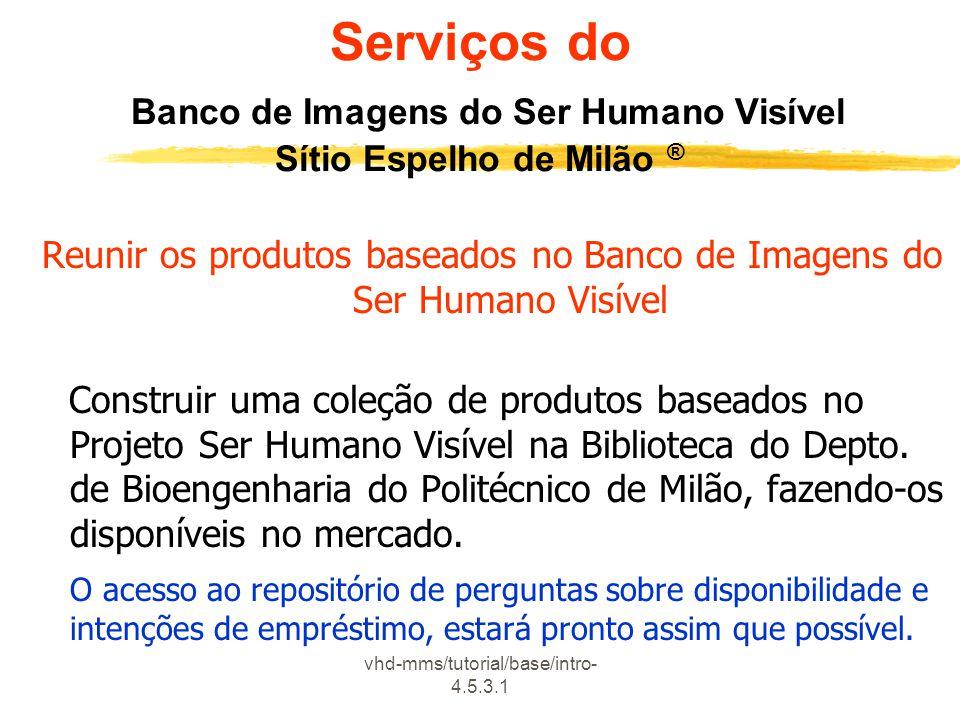 vhd-mms/tutorial/base/intro- 4.5.3.1 Serviços do Banco de Imagens do Ser Humano Visível Sítio Espelho de Milão ® Reunir os produtos baseados no Banco de Imagens do Ser Humano Visível Construir uma coleção de produtos baseados no Projeto Ser Humano Visível na Biblioteca do Depto.