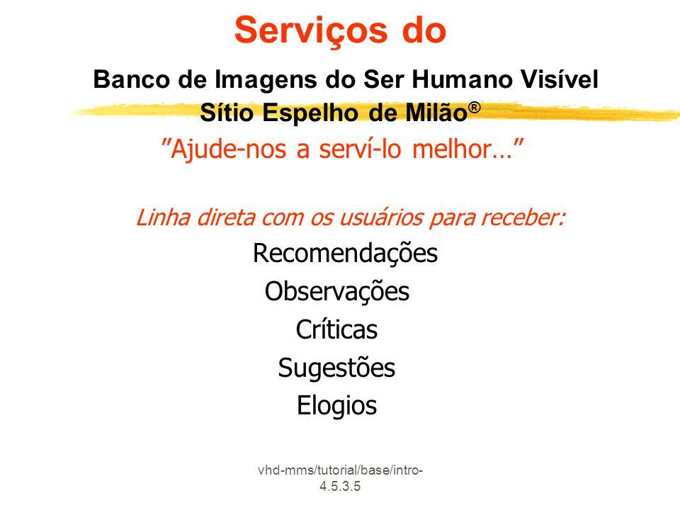 """vhd-mms/tutorial/base/intro- 4.5.3.5 Serviços do Banco de Imagens do Ser Humano Visível Sítio Espelho de Milão ® """"Ajude-nos a serví-lo melhor…"""" Linha"""
