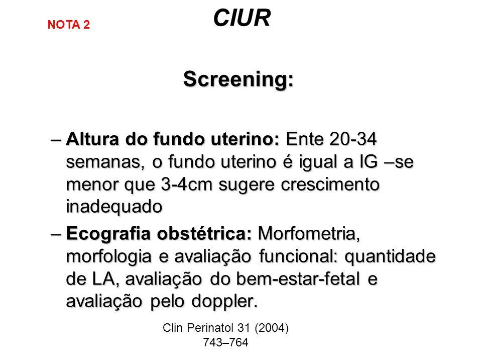 CIUR Screening: –Altura do fundo uterino: Ente 20-34 semanas, o fundo uterino é igual a IG –se menor que 3-4cm sugere crescimento inadequado –Ecografi