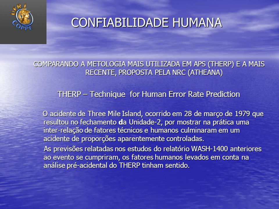 CONFIABILIDADE HUMANA COMPARANDO A METOLOGIA MAIS UTILIZADA EM APS (THERP) E A MAIS RECENTE, PROPOSTA PELA NRC (ATHEANA) THERP – Technique for Human E