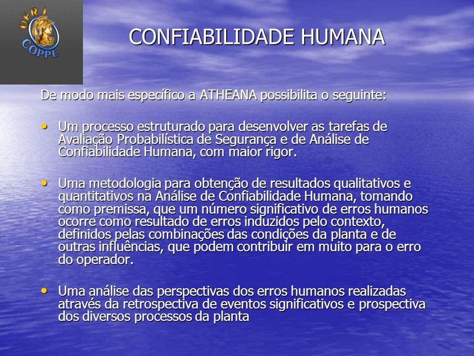CONFIABILIDADE HUMANA De modo mais específico a ATHEANA possibilita o seguinte: Um processo estruturado para desenvolver as tarefas de Avaliação Proba