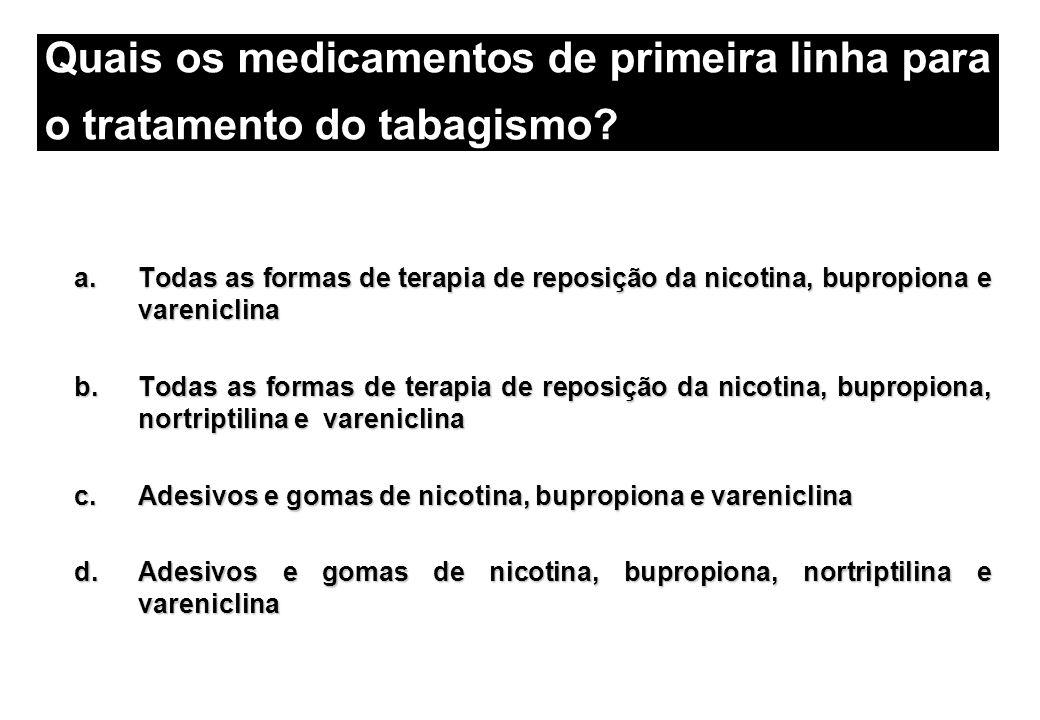 a.Todas as formas de terapia de reposição da nicotina, bupropiona e vareniclina b.Todas as formas de terapia de reposição da nicotina, bupropiona, nor