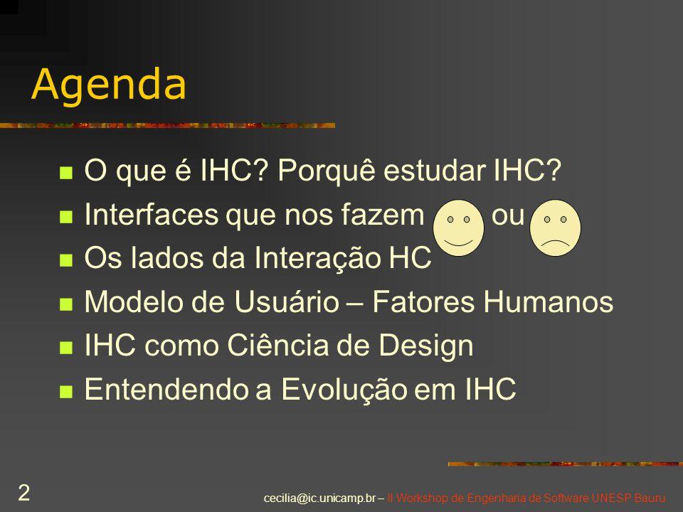 cecilia@ic.unicamp.br – II Workshop de Engenharia de Software UNESP Bauru 2 Agenda O que é IHC? Porquê estudar IHC? Interfaces que nos fazem ou Os lad