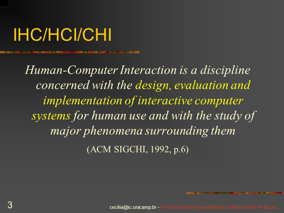 cecilia@ic.unicamp.br – II Workshop de Engenharia de Software UNESP Bauru 3 IHC/HCI/CHI Human-Computer Interaction is a discipline concerned with the