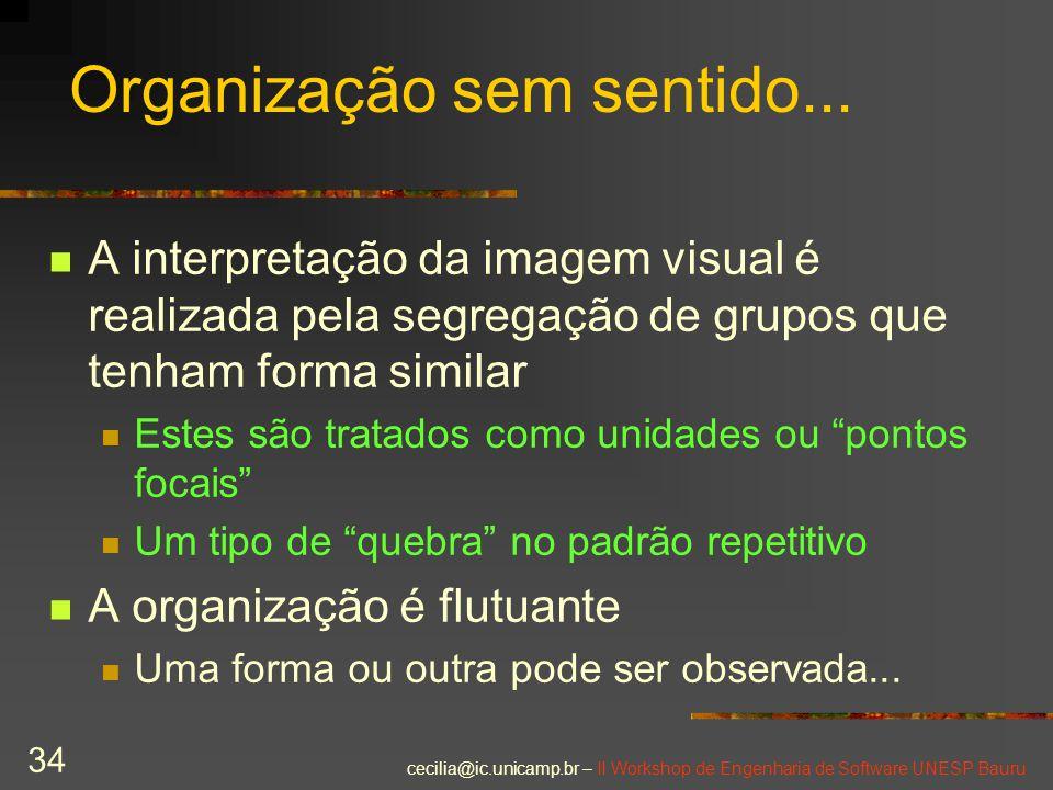 cecilia@ic.unicamp.br – II Workshop de Engenharia de Software UNESP Bauru 34 Organização sem sentido... A interpretação da imagem visual é realizada p