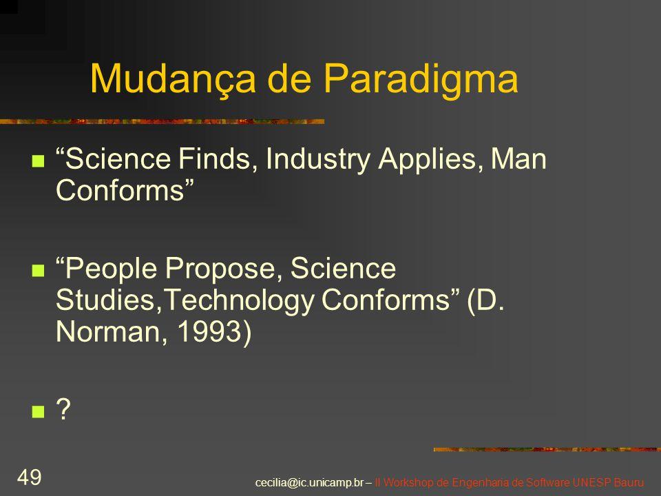 "cecilia@ic.unicamp.br – II Workshop de Engenharia de Software UNESP Bauru 49 Mudança de Paradigma ""Science Finds, Industry Applies, Man Conforms"" ""Peo"