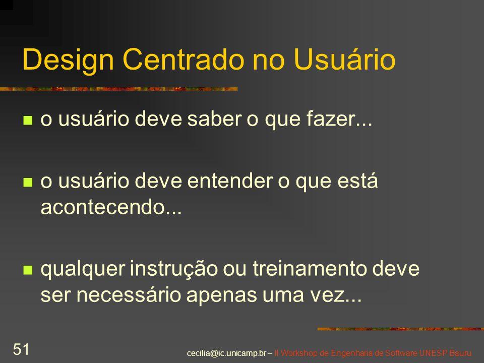 cecilia@ic.unicamp.br – II Workshop de Engenharia de Software UNESP Bauru 51 Design Centrado no Usuário o usuário deve saber o que fazer... o usuário