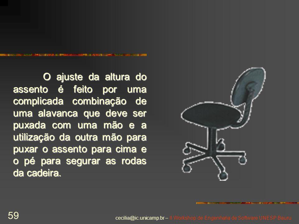 cecilia@ic.unicamp.br – II Workshop de Engenharia de Software UNESP Bauru 59 O ajuste da altura do assento é feito por uma complicada combinação de um
