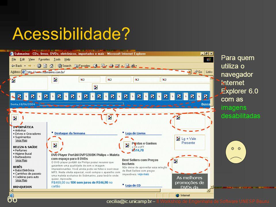cecilia@ic.unicamp.br – II Workshop de Engenharia de Software UNESP Bauru 66 Acessibilidade? Para quem utiliza o navegador Internet Explorer 6.0 com a