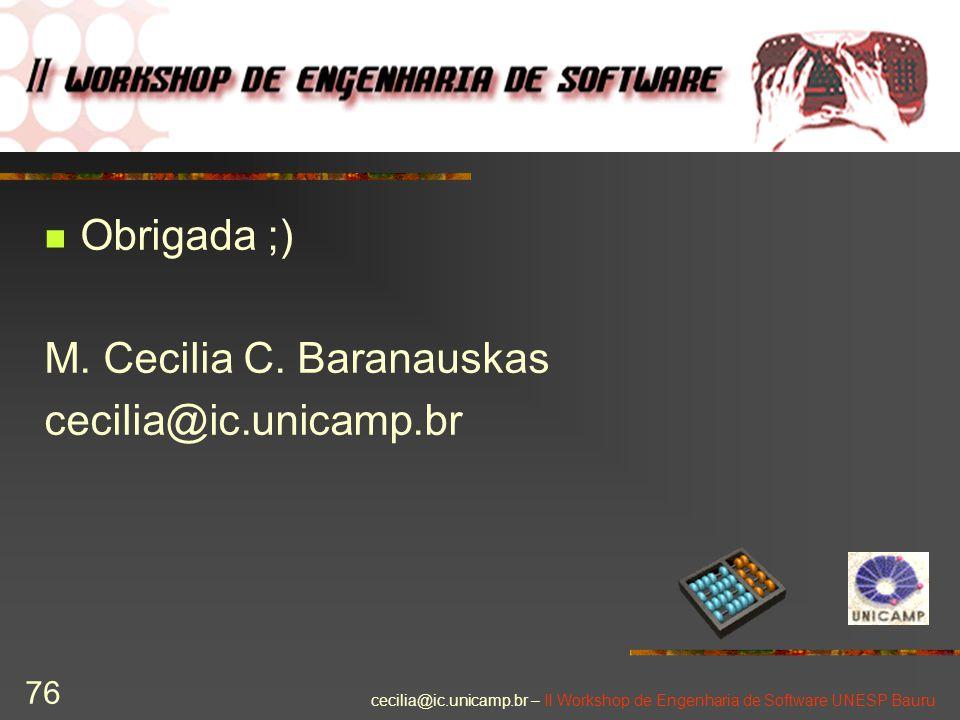 cecilia@ic.unicamp.br – II Workshop de Engenharia de Software UNESP Bauru 76 Obrigada ;) M. Cecilia C. Baranauskas cecilia@ic.unicamp.br