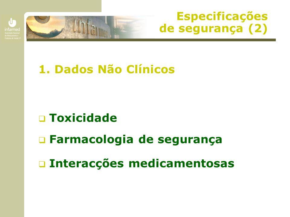 Especificações de segurança (2) 1. Dados Não Clínicos  Toxicidade  Farmacologia de segurança  Interacções medicamentosas