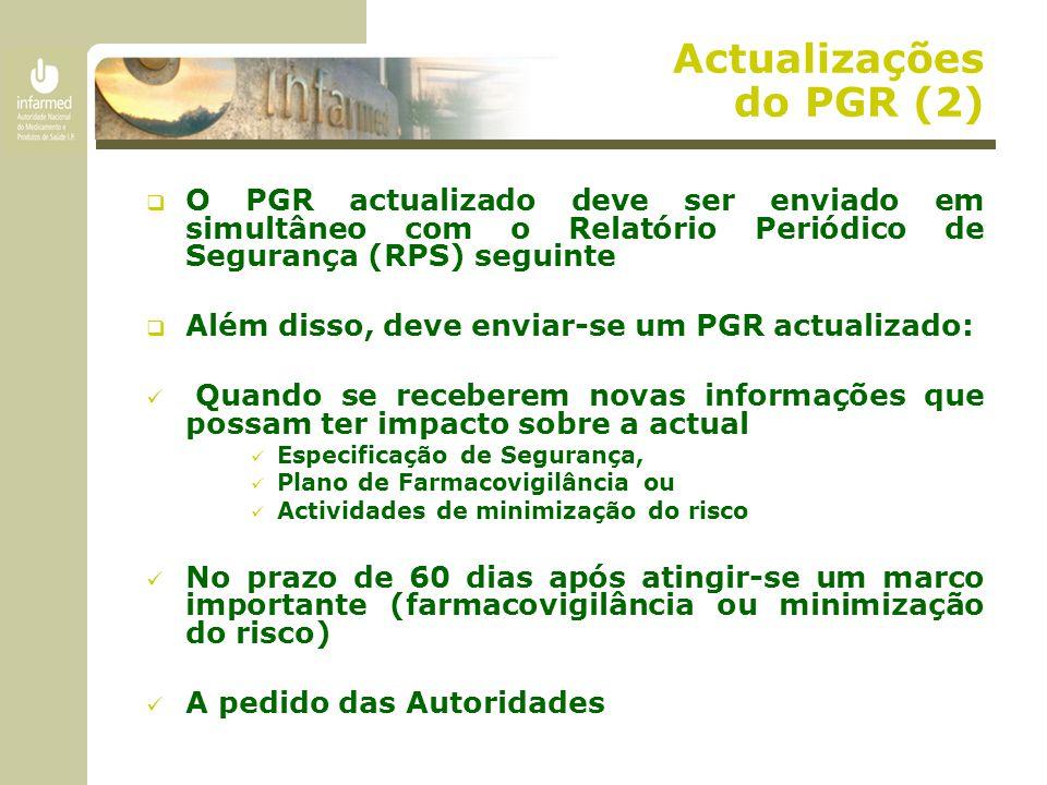 Actualizações do PGR (2)  O PGR actualizado deve ser enviado em simultâneo com o Relatório Periódico de Segurança (RPS) seguinte  Além disso, deve enviar-se um PGR actualizado: Quando se receberem novas informações que possam ter impacto sobre a actual Especificação de Segurança, Plano de Farmacovigilância ou Actividades de minimização do risco No prazo de 60 dias após atingir-se um marco importante (farmacovigilância ou minimização do risco) A pedido das Autoridades