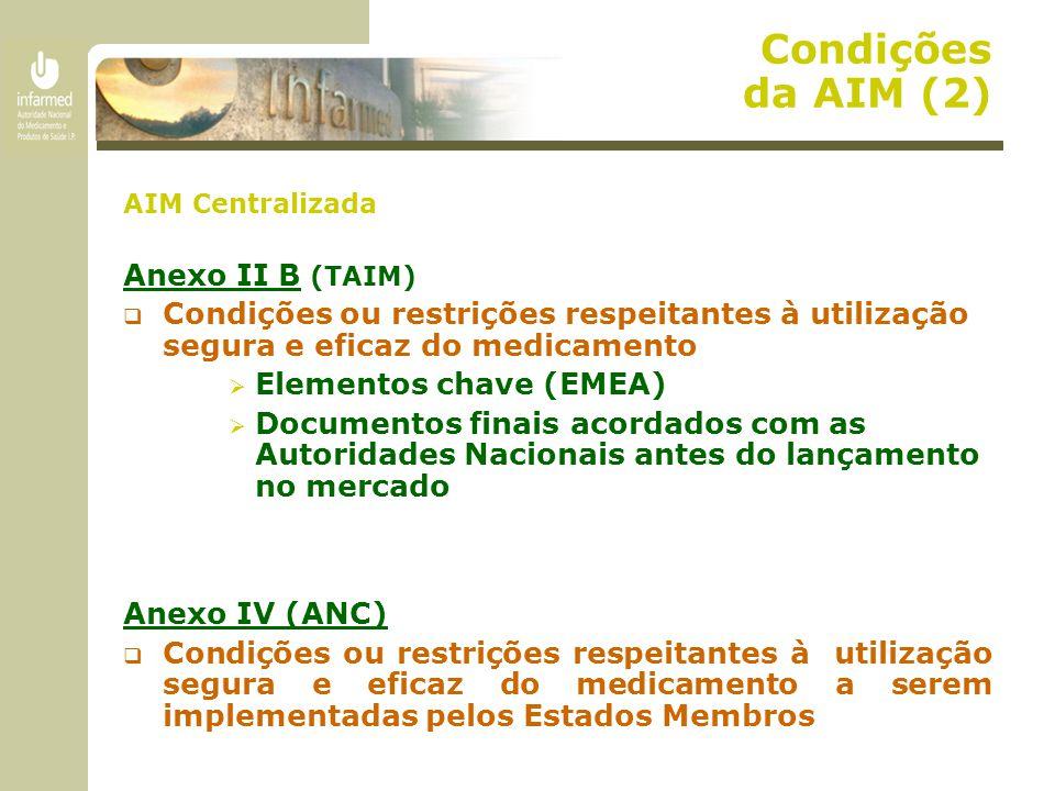 Condições da AIM (2) AIM Centralizada Anexo II B (TAIM)  Condições ou restrições respeitantes à utilização segura e eficaz do medicamento  Elementos chave (EMEA)  Documentos finais acordados com as Autoridades Nacionais antes do lançamento no mercado Anexo IV (ANC)  Condições ou restrições respeitantes à utilização segura e eficaz do medicamento a serem implementadas pelos Estados Membros