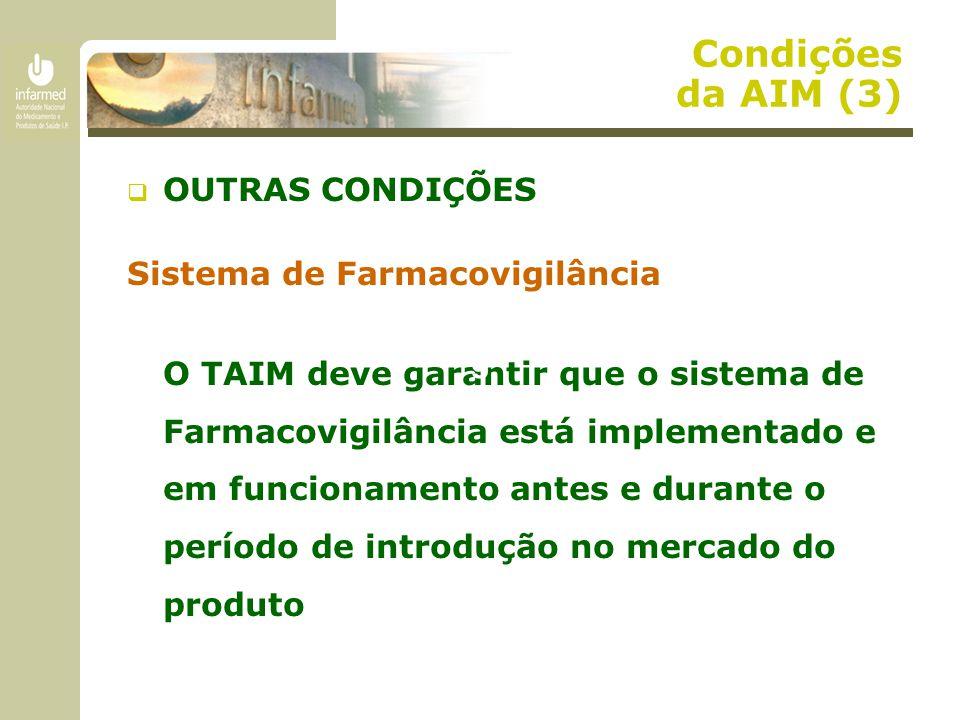 Condições da AIM (3)  OUTRAS CONDIÇÕES Sistema de Farmacovigilância O TAIM deve garantir que o sistema de Farmacovigilância está implementado e em funcionamento antes e durante o período de introdução no mercado do produto g