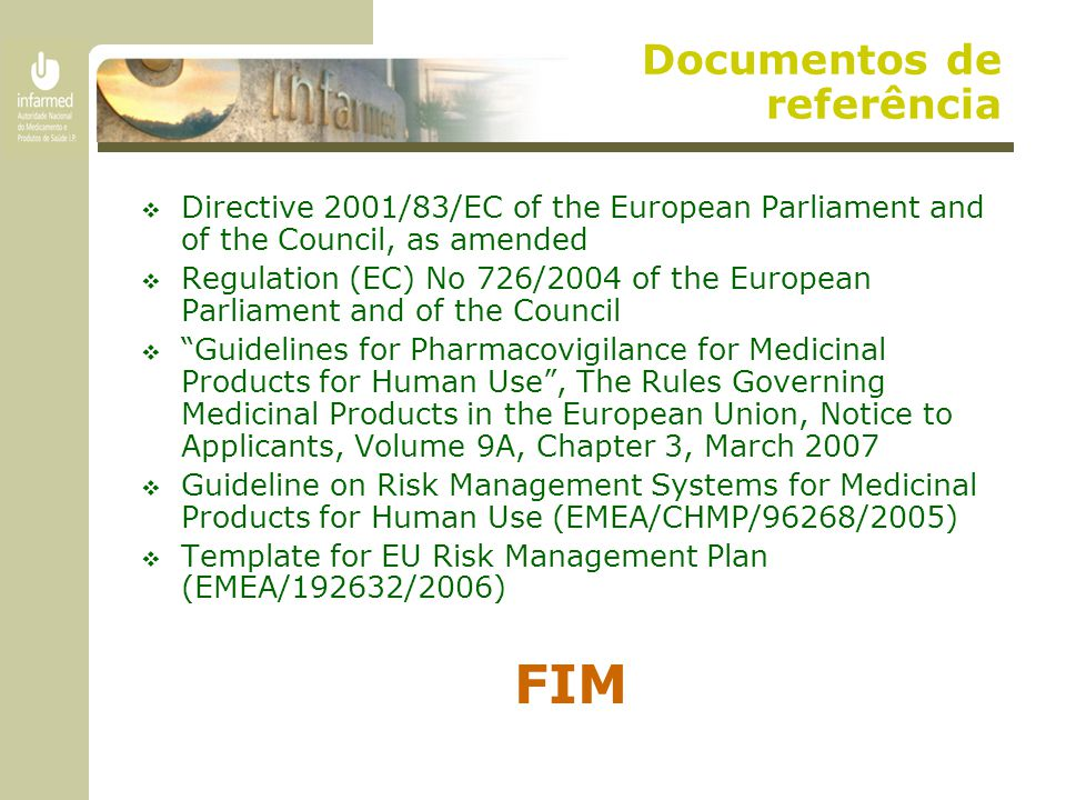 Documentos de referência  Directive 2001/83/EC of the European Parliament and of the Council, as amended  Regulation (EC) No 726/2004 of the European Parliament and of the Council  Guidelines for Pharmacovigilance for Medicinal Products for Human Use , The Rules Governing Medicinal Products in the European Union, Notice to Applicants, Volume 9A, Chapter 3, March 2007  Guideline on Risk Management Systems for Medicinal Products for Human Use (EMEA/CHMP/96268/2005)  Template for EU Risk Management Plan (EMEA/192632/2006) FIM