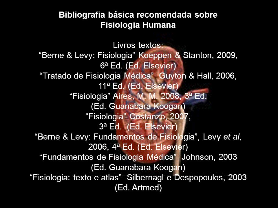 "Bibliografia básica recomendada sobre Fisiologia Humana Livros-textos: ""Berne & Levy: Fisiologia"" Koeppen & Stanton, 2009, 6ª Ed. (Ed. Elsevier) ""Trat"