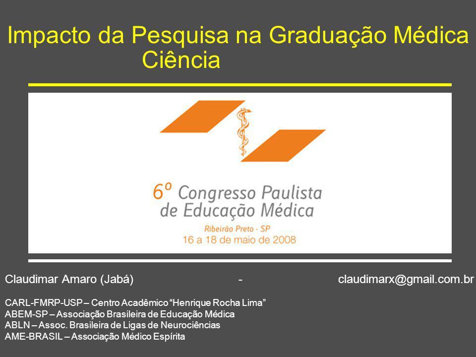 """Impacto da Pesquisa na Graduação Médica Ciência Claudimar Amaro (Jabá) - claudimarx@gmail.com.br CARL-FMRP-USP – Centro Acadêmico """"Henrique Rocha Lima"""