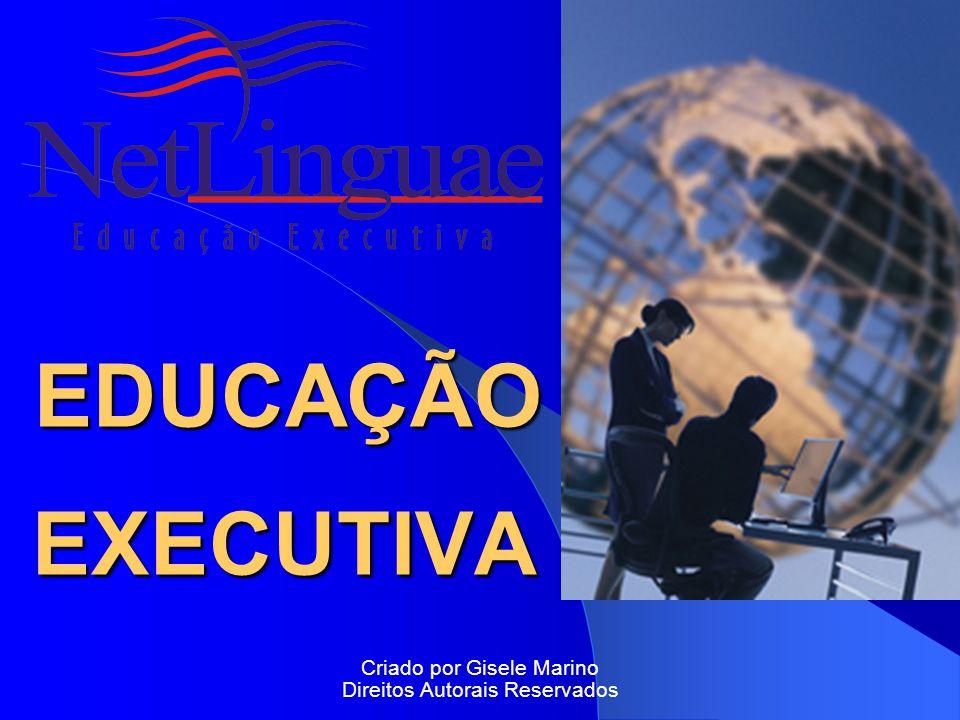 EDUCAÇÃO EXECUTIVA EDUCAÇÃO EXECUTIVA Criado por Gisele Marino Direitos Autorais Reservados