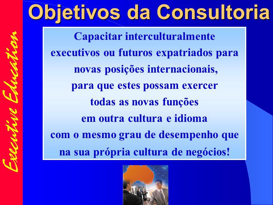 Executive Education Objetivos da Consultoria Capacitar interculturalmente executivos ou futuros expatriados para novas posições internacionais, para que estes possam exercer todas as novas funções em outra cultura e idioma com o mesmo grau de desempenho que na sua própria cultura de negócios!