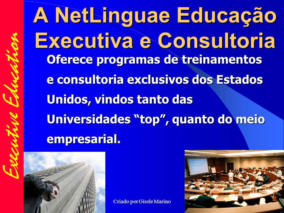 Criado por Gisele Marino A NetLinguae Educação Executiva e Consultoria Oferece programas de treinamentos e consultoria exclusivos dos Estados Unidos, vindos tanto das Universidades top , quanto do meio empresarial.