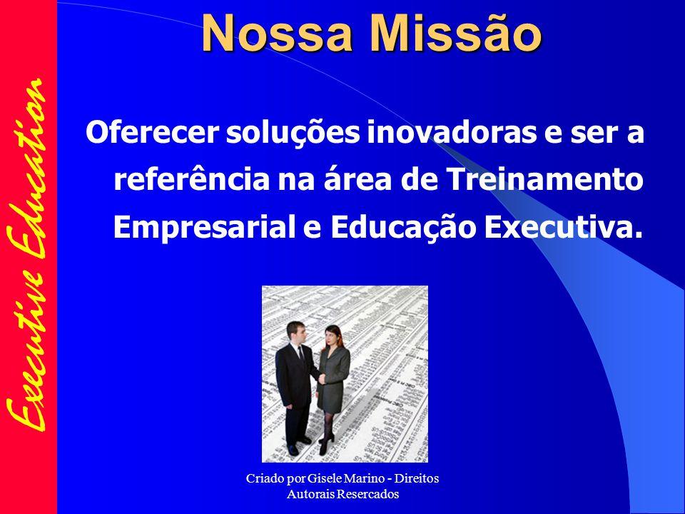 Criado por Gisele Marino - Direitos Autorais Resercados Nossa Missão Oferecer soluções inovadoras e ser a referência na área de Treinamento Empresarial e Educação Executiva.
