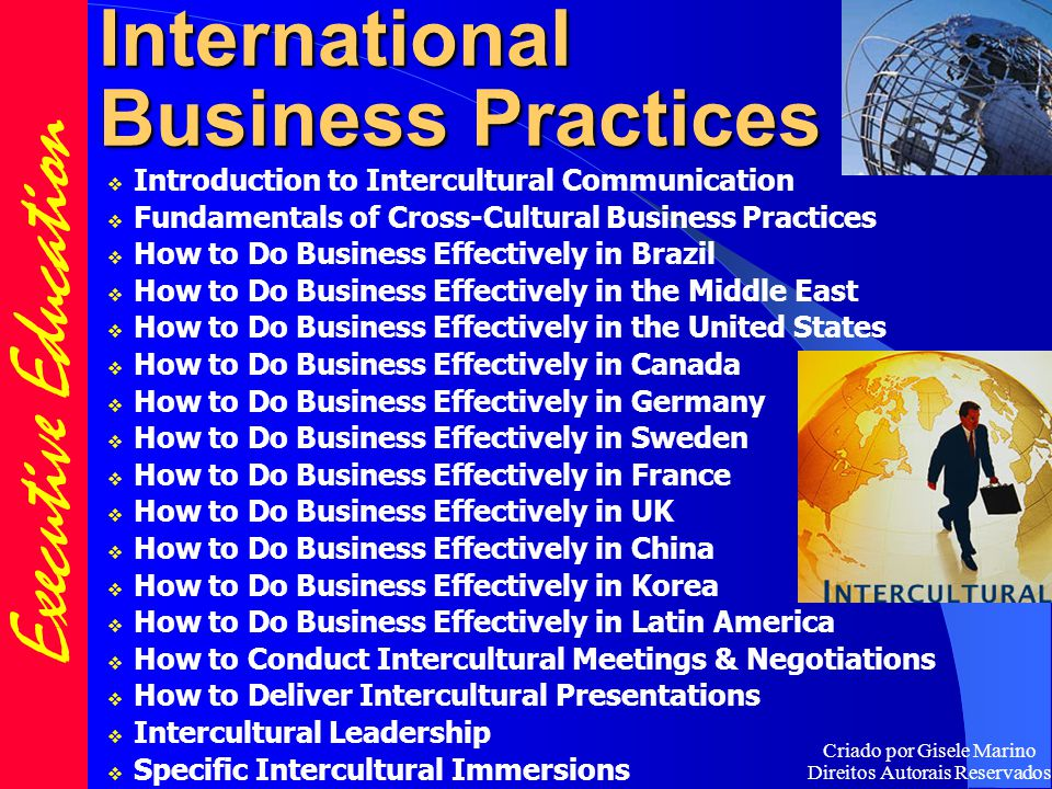 International Business Practices  Introduction to Intercultural Communication  Fundamentals of Cross-Cultural Business Practices  How to Do Business Effectively in Brazil  How to Do Business Effectively in the Middle East  How to Do Business Effectively in the United States  How to Do Business Effectively in Canada  How to Do Business Effectively in Germany  How to Do Business Effectively in Sweden  How to Do Business Effectively in France  How to Do Business Effectively in UK  How to Do Business Effectively in China  How to Do Business Effectively in Korea  How to Do Business Effectively in Latin America  How to Conduct Intercultural Meetings & Negotiations  How to Deliver Intercultural Presentations  Intercultural Leadership  Specific Intercultural Immersions Executive Education Criado por Gisele Marino Direitos Autorais Reservados