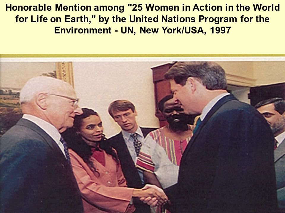 Honorable Mention among 25 Women in Action in the World for Life on Earth, by the United Nations Program for the Environment - UN, New York/USA, 1997