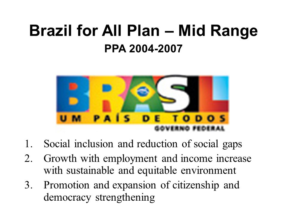 Brazil for All Plan – Mid Range PPA 2004-2007 1.Social inclusion and reduction of social gaps 2.Growth with employment and income increase with sustainable and equitable environment 3.Promotion and expansion of citizenship and democracy strengthening