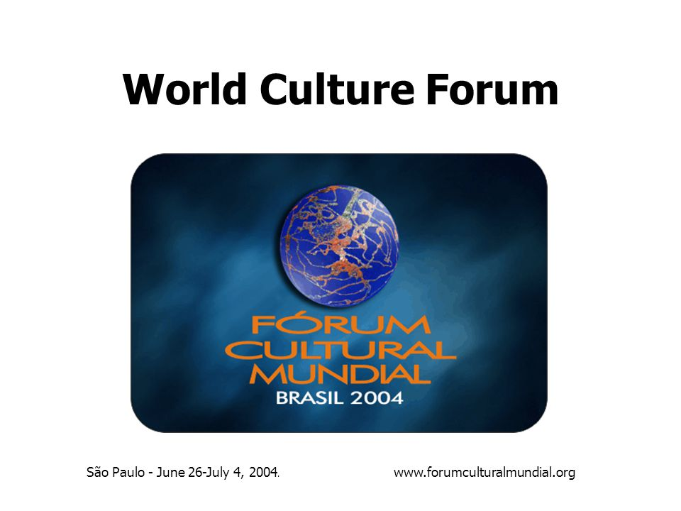 World Culture Forum São Paulo - June 26-July 4, 2004. www.forumculturalmundial.org