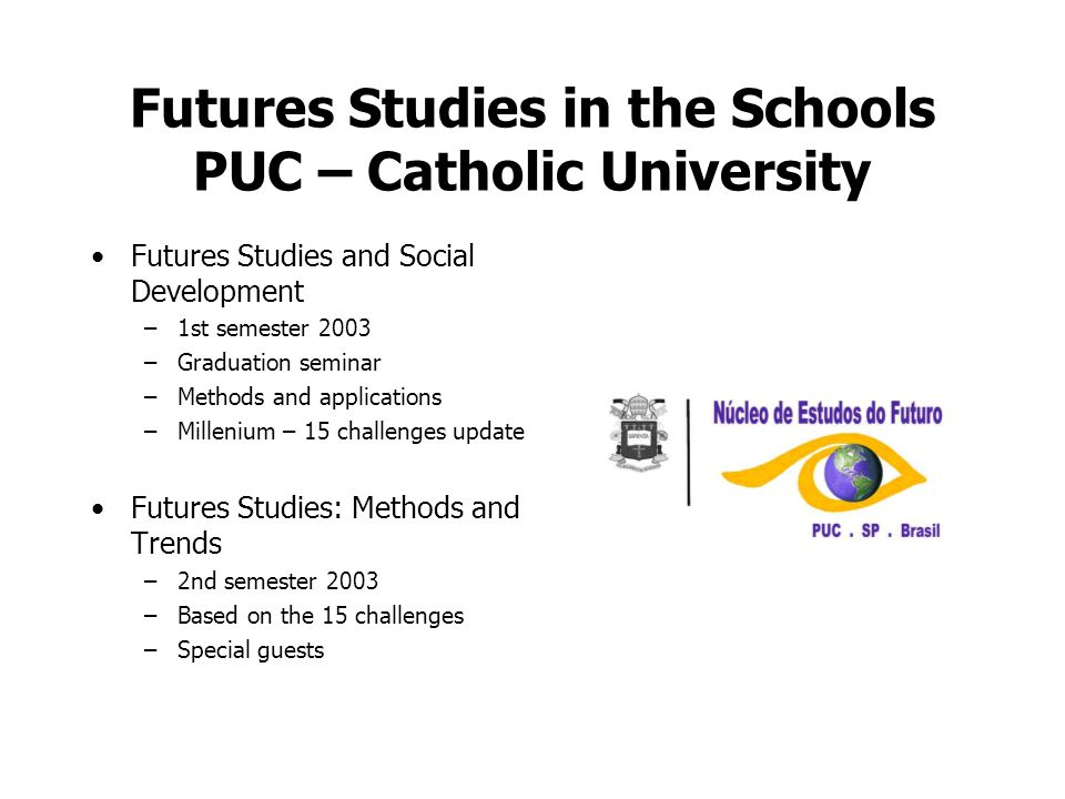 Futures Studies in the Schools PUC – Catholic University Futures Studies and Social Development –1st semester 2003 –Graduation seminar –Methods and applications –Millenium – 15 challenges update Futures Studies: Methods and Trends –2nd semester 2003 –Based on the 15 challenges –Special guests