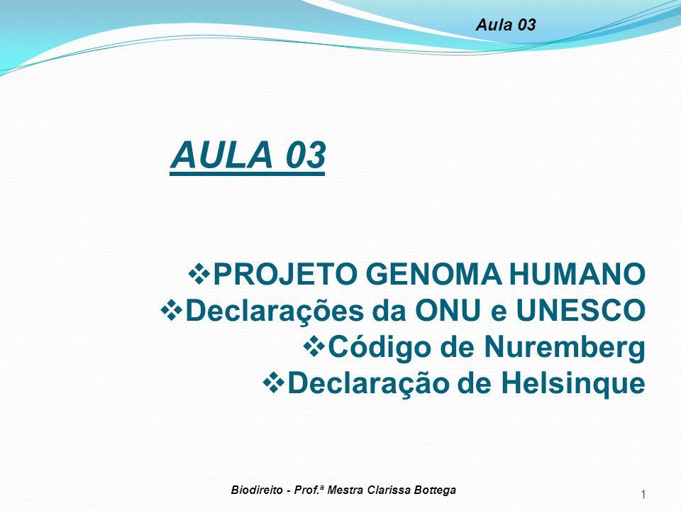 1 Biodireito - Prof.ª Mestra Clarissa Bottega Aula 03 AULA 03  PROJETO GENOMA HUMANO  Declarações da ONU e UNESCO  Código de Nuremberg  Declaração