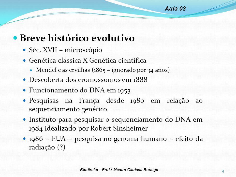 1988 criação do HUGO (Human Genome Organization) 1990 surge o PGH (+ de 50 países) Em 2000 o projeto foi encerrado, cinco anos antes do previsto Disputas econômicas criaram empresas privadas Problema das patentes: França X EUA 5 Biodireito - Prof.ª Mestra Clarissa Bottega Aula 03 Estrutura do DNA: Cada ser humano tem: -46 cromossomos (23 do pai e 23 da mãe) -20.000 a 25.000 genes (sequência específica de DNA) -6 bilhões de bases químicas