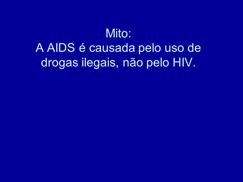 Mito: A AIDS é causada pelo uso de drogas ilegais, não pelo HIV.
