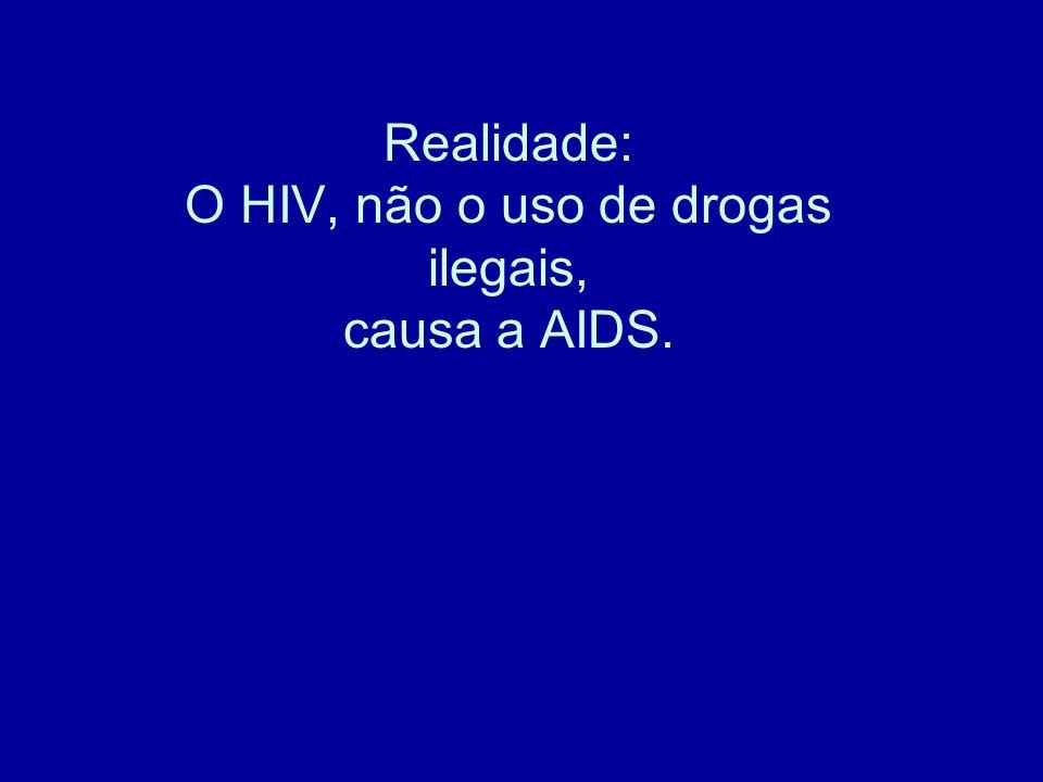 Realidade: O HIV, não o uso de drogas ilegais, causa a AIDS.