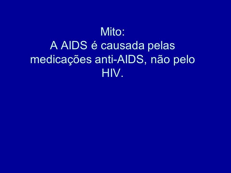 Mito: A AIDS é causada pelas medicações anti-AIDS, não pelo HIV.