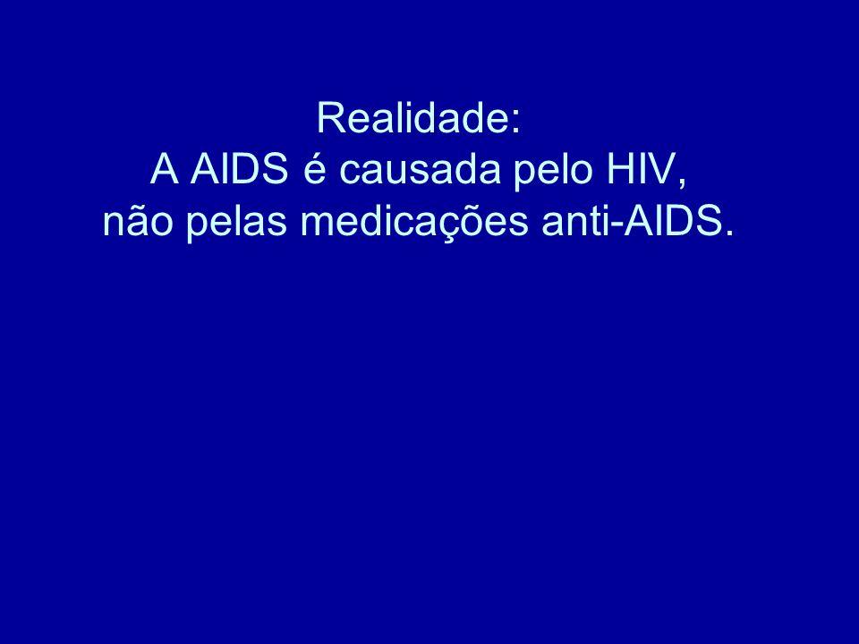 Realidade: A AIDS é causada pelo HIV, não pelas medicações anti-AIDS.