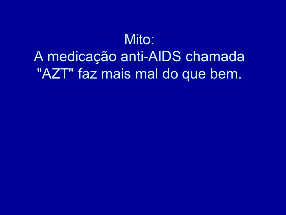 Mito: A medicação anti-AIDS chamada AZT faz mais mal do que bem.