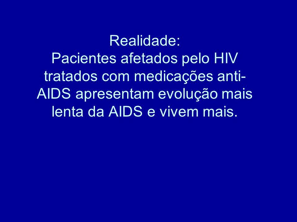 Realidade: Pacientes afetados pelo HIV tratados com medicações anti- AIDS apresentam evolução mais lenta da AIDS e vivem mais.